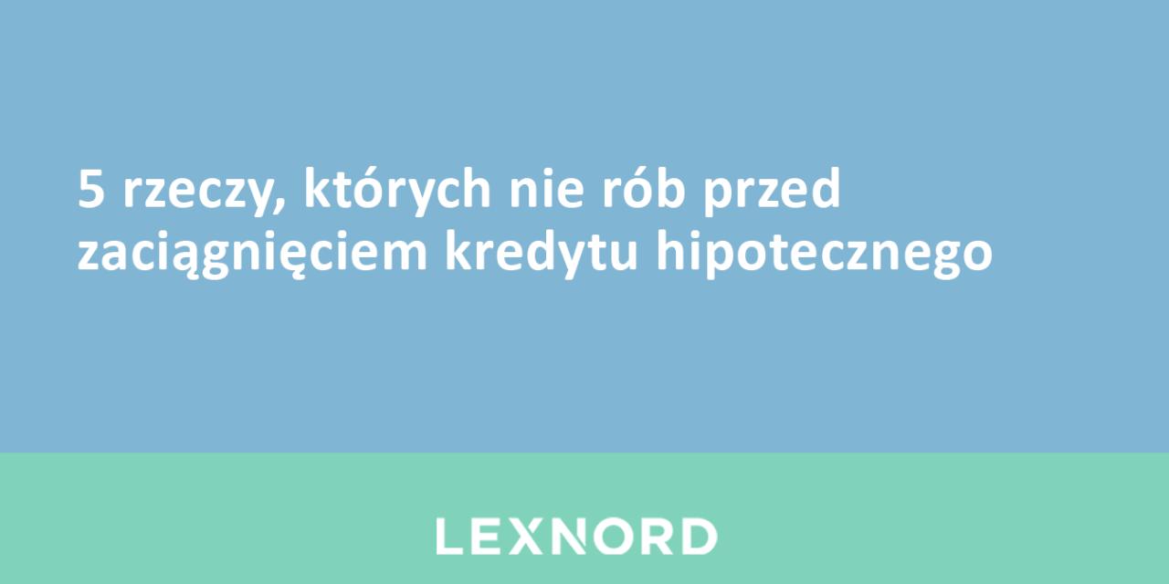 https://www.lexnord.com/wp-content/uploads/2018/02/5-rzeczy-których-nie-rób-przed-zaciągnięciem-kredytu-hipotecznego-1280x640.png